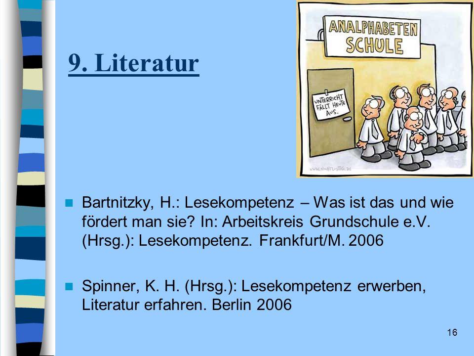 16 9. Literatur Bartnitzky, H.: Lesekompetenz – Was ist das und wie fördert man sie? In: Arbeitskreis Grundschule e.V. (Hrsg.): Lesekompetenz. Frankfu