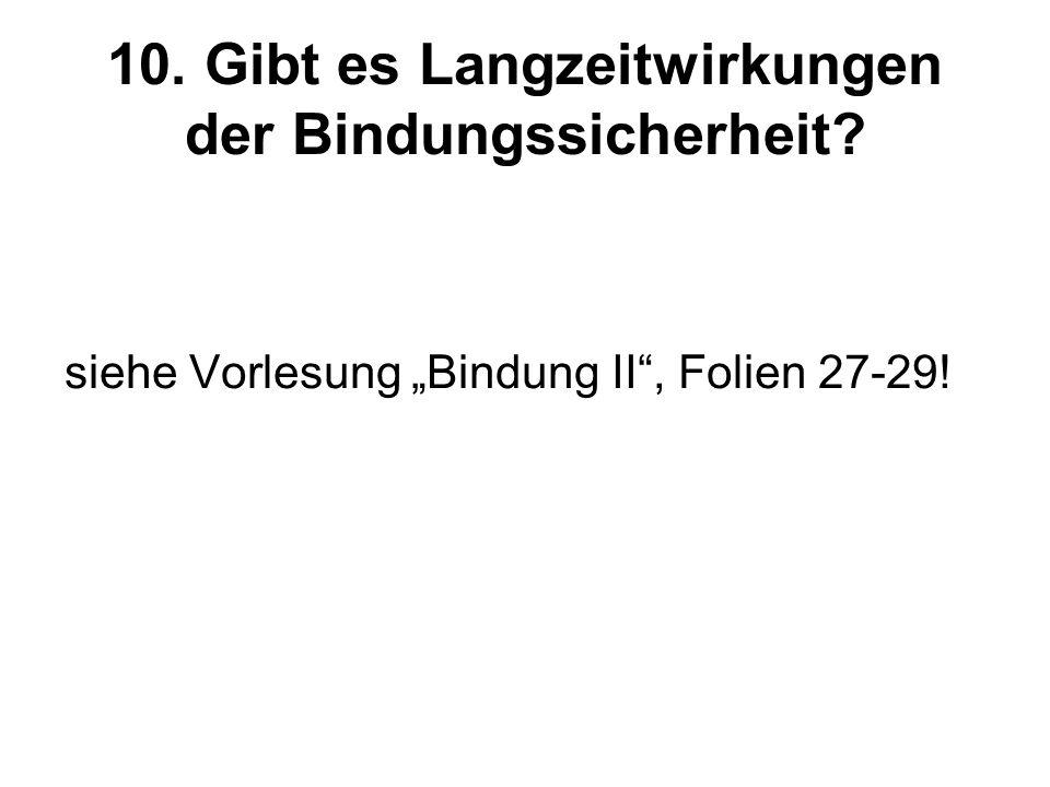 10. Gibt es Langzeitwirkungen der Bindungssicherheit? siehe Vorlesung Bindung II, Folien 27-29!
