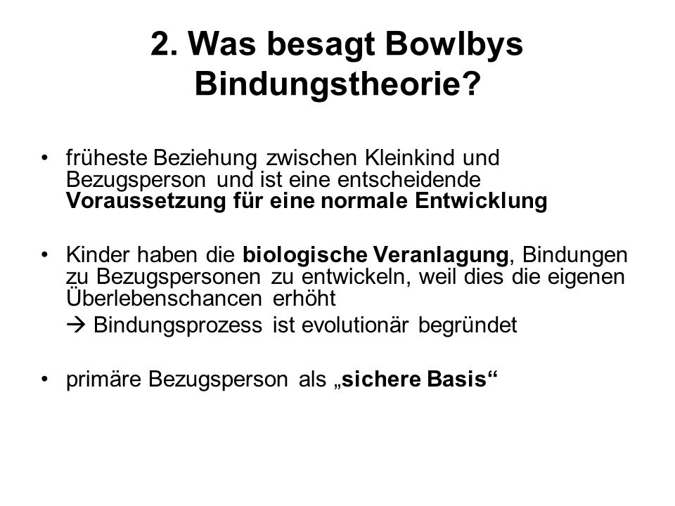 2. Was besagt Bowlbys Bindungstheorie? früheste Beziehung zwischen Kleinkind und Bezugsperson und ist eine entscheidende Voraussetzung für eine normal