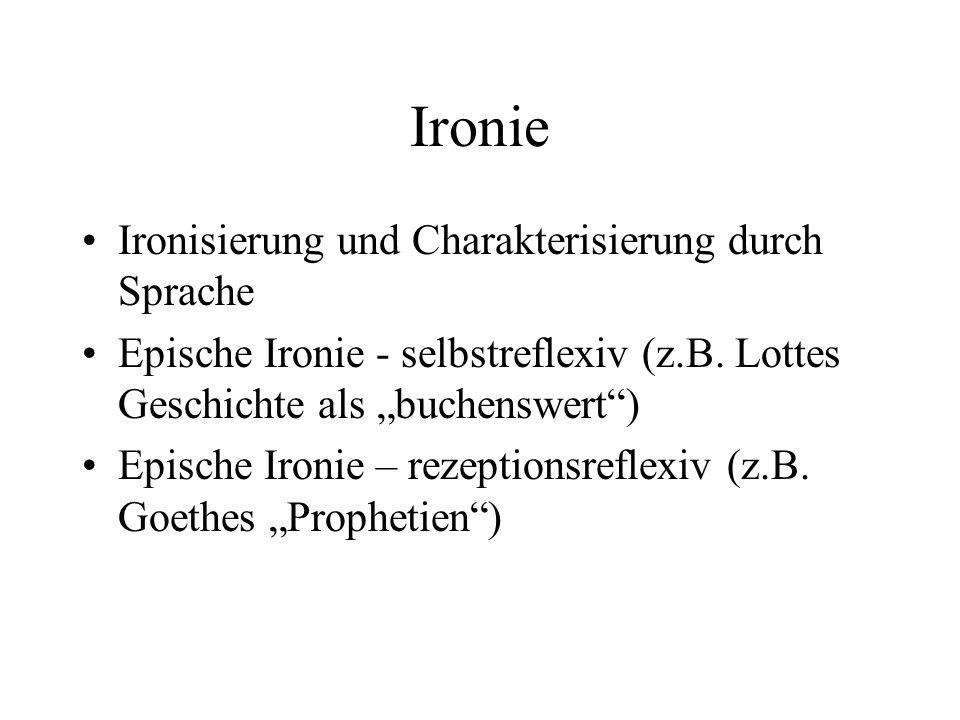 Ironie Ironisierung und Charakterisierung durch Sprache Epische Ironie - selbstreflexiv (z.B. Lottes Geschichte als buchenswert) Epische Ironie – reze