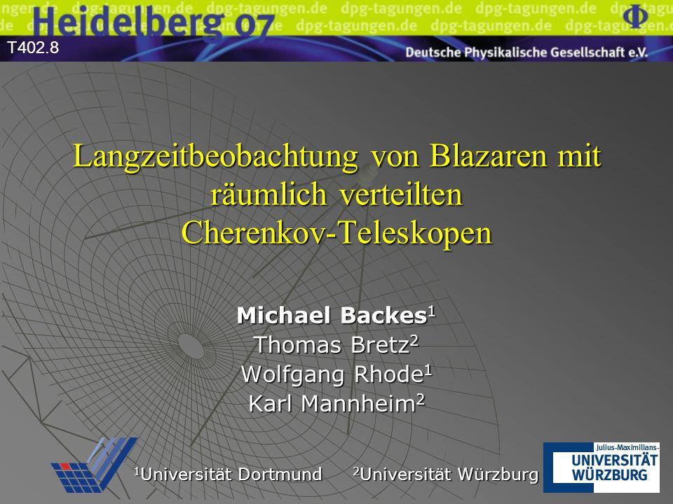 Langzeitbeobachtung von Blazaren mit räumlich verteilten Cherenkov-Teleskopen Michael Backes 1 Thomas Bretz 2 Wolfgang Rhode 1 Karl Mannheim 2 1 Universität Dortmund 2 Universität Würzburg T402.8
