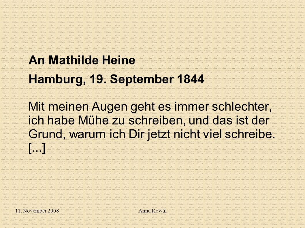 11. November 2008Anna Kowal An Mathilde Heine Hamburg, 19. September 1844 Mit meinen Augen geht es immer schlechter, ich habe Mühe zu schreiben, und d