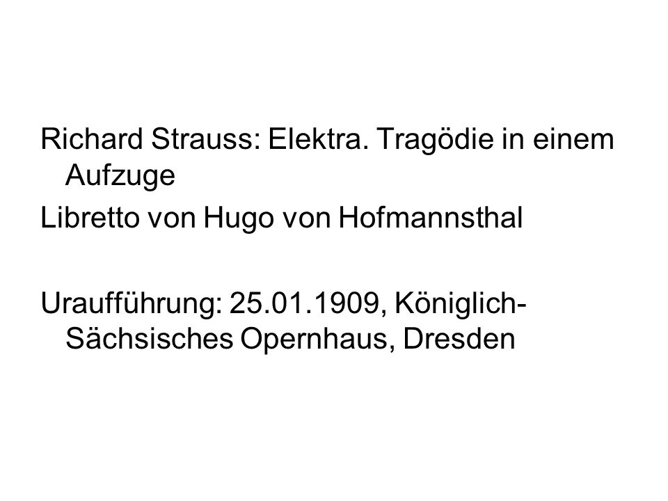Richard Strauss: Elektra. Tragödie in einem Aufzuge Libretto von Hugo von Hofmannsthal Uraufführung: 25.01.1909, Königlich- Sächsisches Opernhaus, Dre