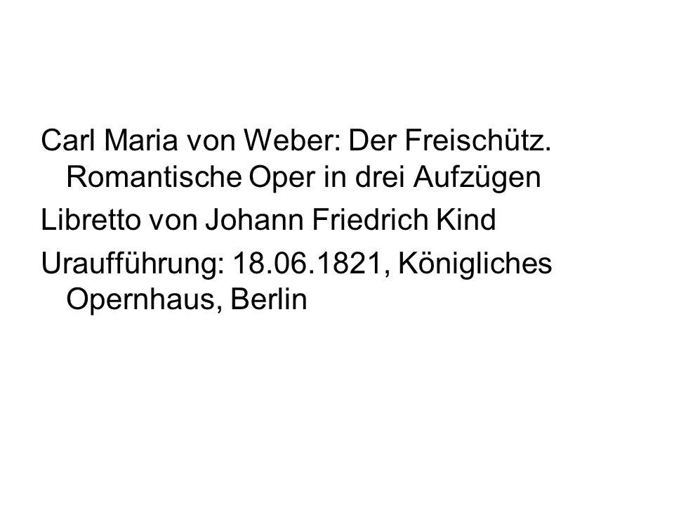Carl Maria von Weber: Der Freischütz. Romantische Oper in drei Aufzügen Libretto von Johann Friedrich Kind Uraufführung: 18.06.1821, Königliches Opern