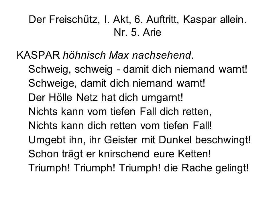 Der Freischütz, I. Akt, 6. Auftritt, Kaspar allein. Nr. 5. Arie KASPAR höhnisch Max nachsehend. Schweig, schweig - damit dich niemand warnt! Schweige,