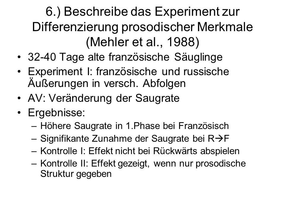 6.) Beschreibe das Experiment zur Differenzierung prosodischer Merkmale (Mehler et al., 1988) 32-40 Tage alte französische Säuglinge Experiment I: fra