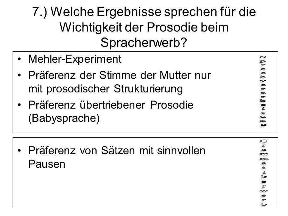 7.) Welche Ergebnisse sprechen für die Wichtigkeit der Prosodie beim Spracherwerb? Mehler-Experiment Präferenz der Stimme der Mutter nur mit prosodisc