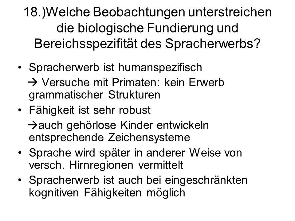 18.)Welche Beobachtungen unterstreichen die biologische Fundierung und Bereichsspezifität des Spracherwerbs? Spracherwerb ist humanspezifisch Versuche