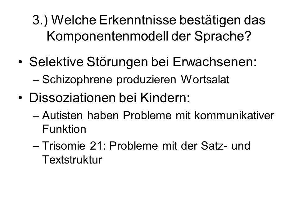 3.) Welche Erkenntnisse bestätigen das Komponentenmodell der Sprache? Selektive Störungen bei Erwachsenen: –Schizophrene produzieren Wortsalat Dissozi