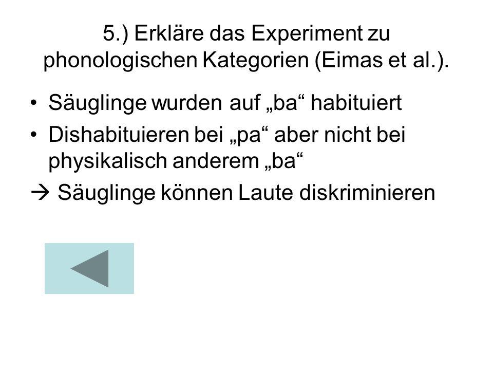 5.) Erkläre das Experiment zu phonologischen Kategorien (Eimas et al.). Säuglinge wurden auf ba habituiert Dishabituieren bei pa aber nicht bei physik