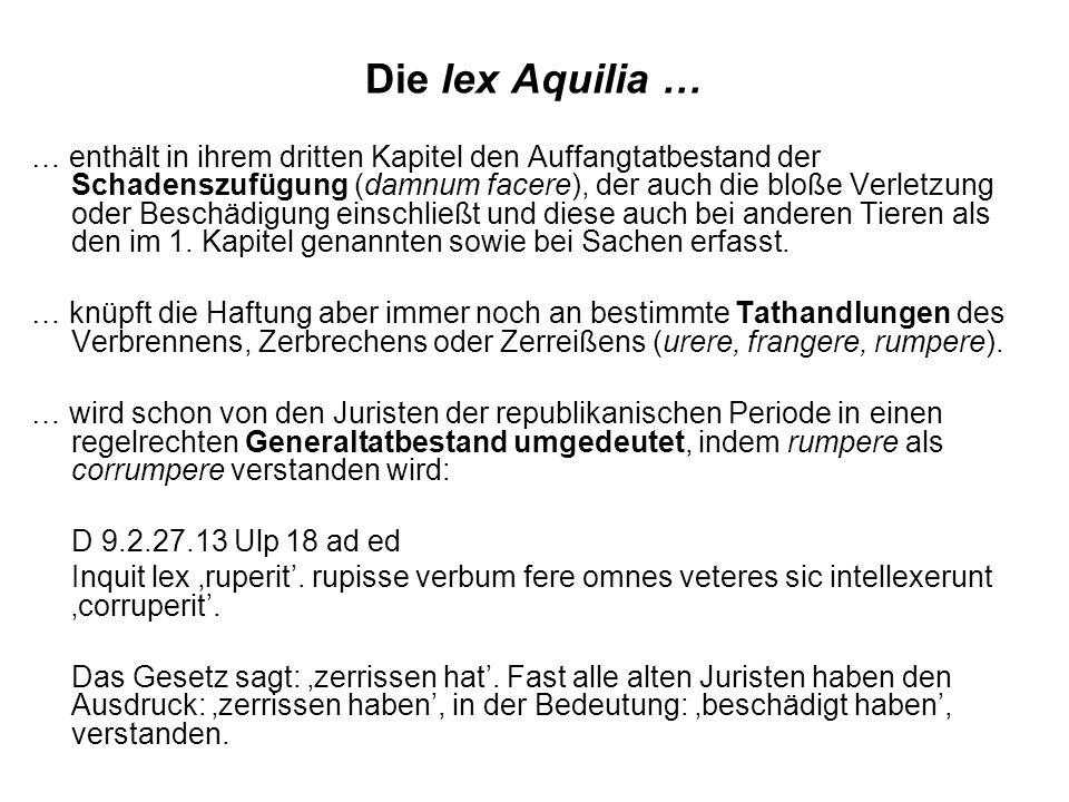 Die lex Aquilia … … enthält in ihrem dritten Kapitel den Auffangtatbestand der Schadenszufügung (damnum facere), der auch die bloße Verletzung oder Beschädigung einschließt und diese auch bei anderen Tieren als den im 1.