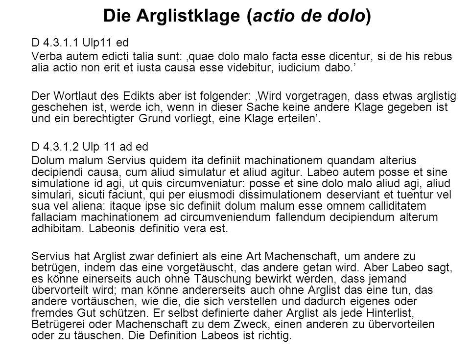 Die Arglistklage (actio de dolo) D 4.3.1.1 Ulp11 ed Verba autem edicti talia sunt: quae dolo malo facta esse dicentur, si de his rebus alia actio non erit et iusta causa esse videbitur, iudicium dabo.