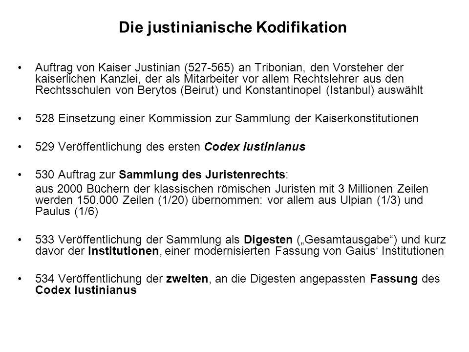 Die justinianische Kodifikation Auftrag von Kaiser Justinian (527-565) an Tribonian, den Vorsteher der kaiserlichen Kanzlei, der als Mitarbeiter vor allem Rechtslehrer aus den Rechtsschulen von Berytos (Beirut) und Konstantinopel (Istanbul) auswählt 528 Einsetzung einer Kommission zur Sammlung der Kaiserkonstitutionen 529 Veröffentlichung des ersten Codex Iustinianus 530 Auftrag zur Sammlung des Juristenrechts: aus 2000 Büchern der klassischen römischen Juristen mit 3 Millionen Zeilen werden 150.000 Zeilen (1/20) übernommen: vor allem aus Ulpian (1/3) und Paulus (1/6) 533 Veröffentlichung der Sammlung als Digesten (Gesamtausgabe) und kurz davor der Institutionen, einer modernisierten Fassung von Gaius Institutionen 534 Veröffentlichung der zweiten, an die Digesten angepassten Fassung des Codex Iustinianus