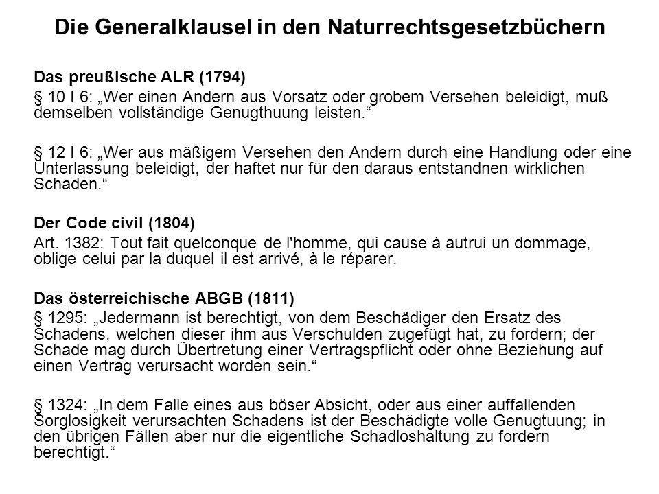 Die Generalklausel in den Naturrechtsgesetzbüchern Das preußische ALR (1794) § 10 I 6: Wer einen Andern aus Vorsatz oder grobem Versehen beleidigt, muß demselben vollständige Genugthuung leisten.