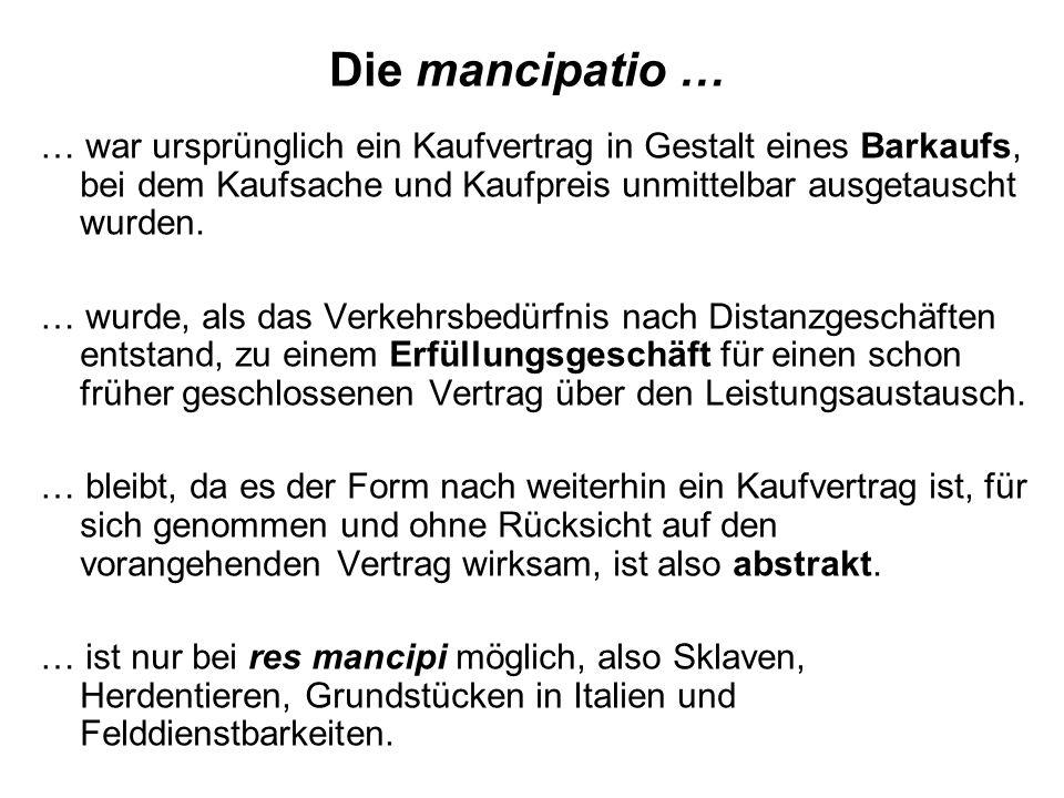 Die mancipatio … … war ursprünglich ein Kaufvertrag in Gestalt eines Barkaufs, bei dem Kaufsache und Kaufpreis unmittelbar ausgetauscht wurden.