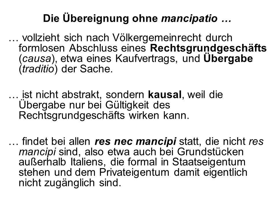 Die Übereignung ohne mancipatio … … vollzieht sich nach Völkergemeinrecht durch formlosen Abschluss eines Rechtsgrundgeschäfts (causa), etwa eines Kaufvertrags, und Übergabe (traditio) der Sache.