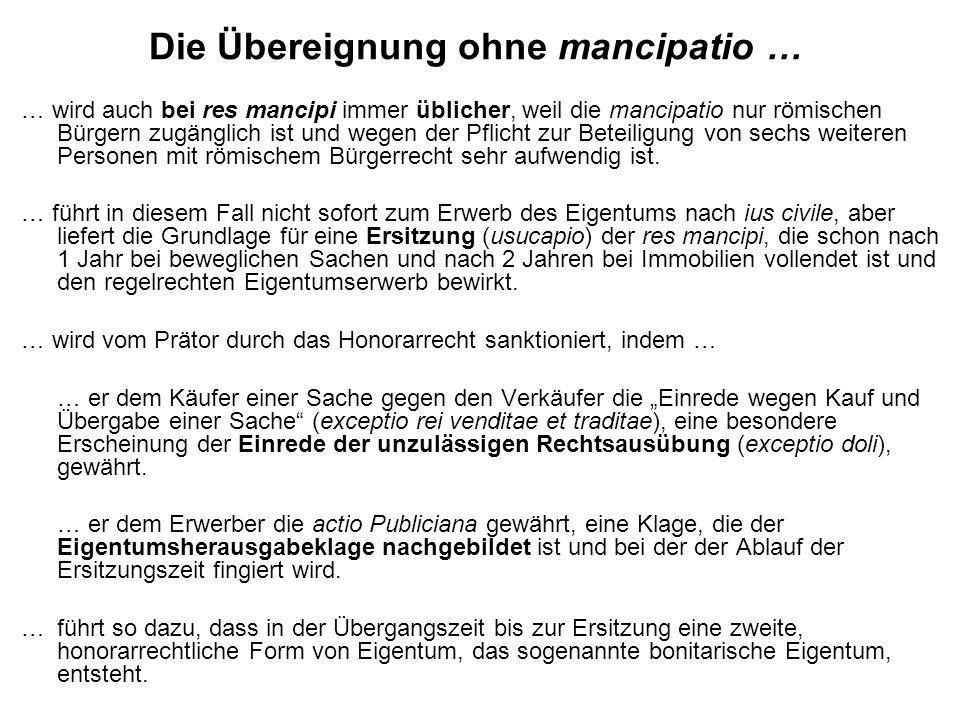 Die Übereignung ohne mancipatio … … wird auch bei res mancipi immer üblicher, weil die mancipatio nur römischen Bürgern zugänglich ist und wegen der Pflicht zur Beteiligung von sechs weiteren Personen mit römischem Bürgerrecht sehr aufwendig ist.