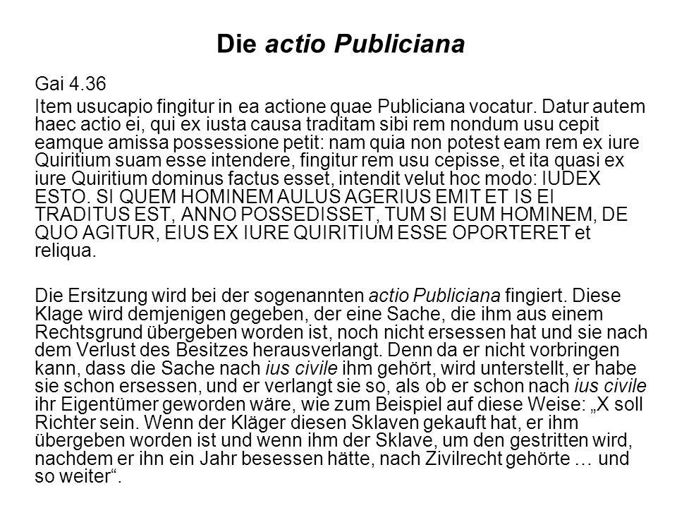Die actio Publiciana Gai 4.36 Item usucapio fingitur in ea actione quae Publiciana vocatur.