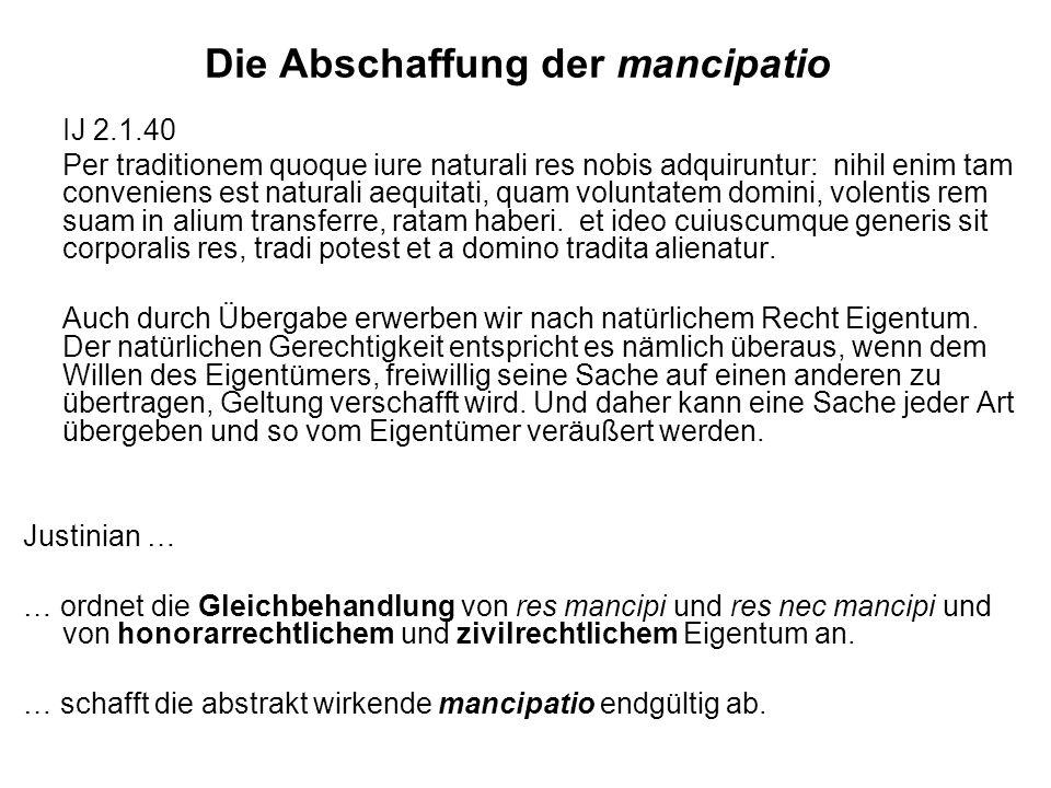 Die Abschaffung der mancipatio IJ 2.1.40 Per traditionem quoque iure naturali res nobis adquiruntur: nihil enim tam conveniens est naturali aequitati, quam voluntatem domini, volentis rem suam in alium transferre, ratam haberi.