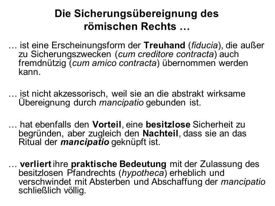 Die Sicherungsübereignung des römischen Rechts … … ist eine Erscheinungsform der Treuhand (fiducia), die außer zu Sicherungszwecken (cum creditore con