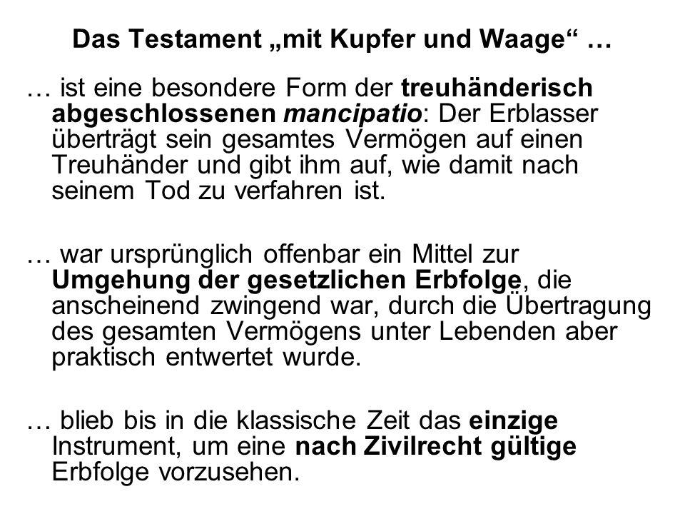 Das Testament mit Kupfer und Waage … … ist eine besondere Form der treuhänderisch abgeschlossenen mancipatio: Der Erblasser überträgt sein gesamtes Ve