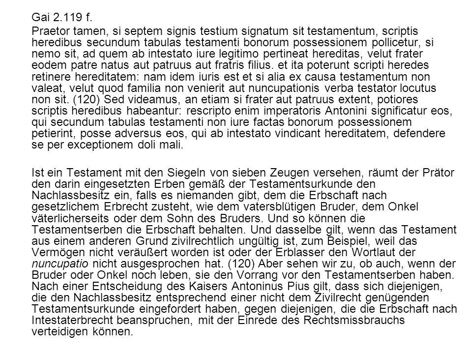 Gai 2.119 f. Praetor tamen, si septem signis testium signatum sit testamentum, scriptis heredibus secundum tabulas testamenti bonorum possessionem pol