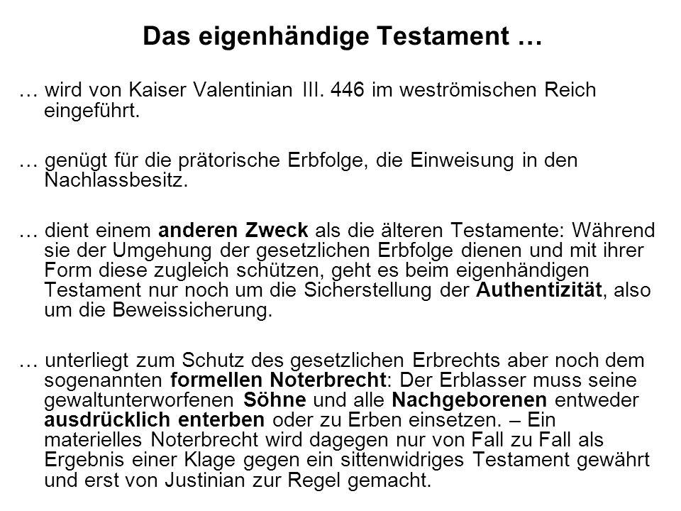 Das eigenhändige Testament … … wird von Kaiser Valentinian III. 446 im weströmischen Reich eingeführt. … genügt für die prätorische Erbfolge, die Einw