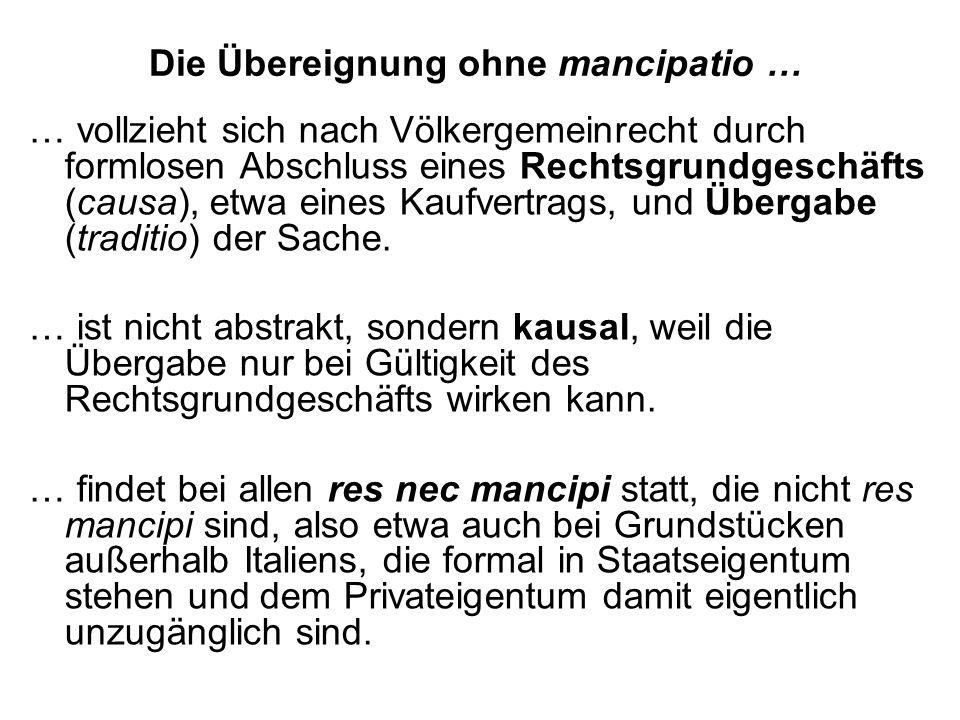 Die Übereignung ohne mancipatio … … vollzieht sich nach Völkergemeinrecht durch formlosen Abschluss eines Rechtsgrundgeschäfts (causa), etwa eines Kau