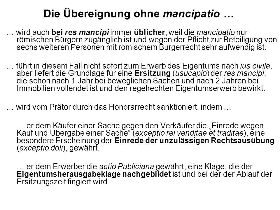 Die Übereignung ohne mancipatio … … wird auch bei res mancipi immer üblicher, weil die mancipatio nur römischen Bürgern zugänglich ist und wegen der P