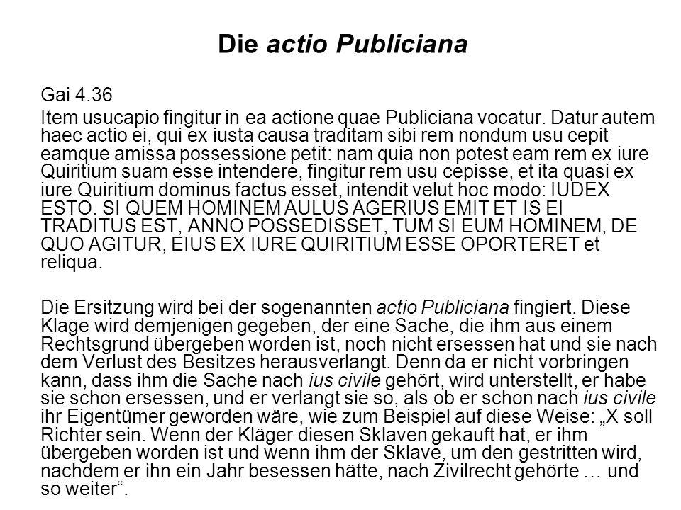 Die actio Publiciana Gai 4.36 Item usucapio fingitur in ea actione quae Publiciana vocatur. Datur autem haec actio ei, qui ex iusta causa traditam sib