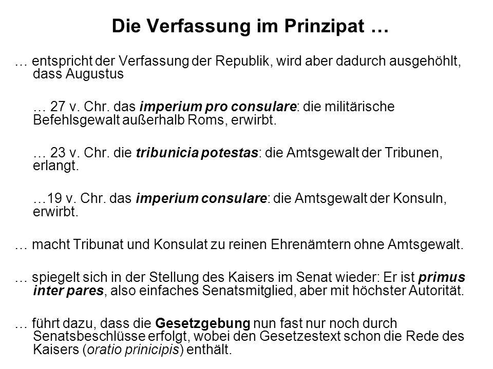 Die Verfassung im Prinzipat … … entspricht der Verfassung der Republik, wird aber dadurch ausgehöhlt, dass Augustus … 27 v. Chr. das imperium pro cons