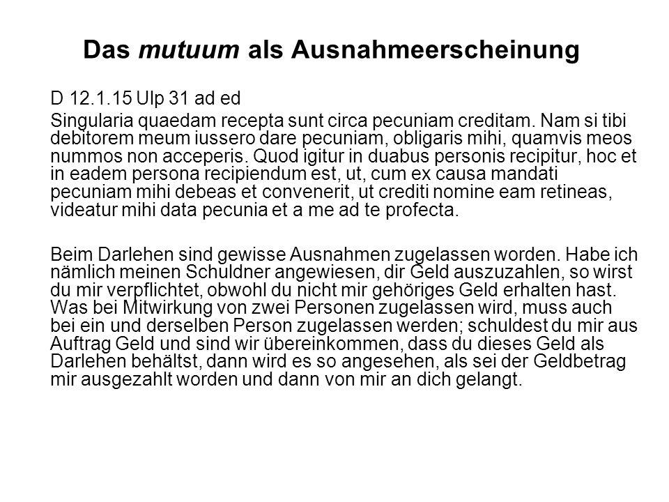 Das mutuum als Ausnahmeerscheinung D 12.1.15 Ulp 31 ad ed Singularia quaedam recepta sunt circa pecuniam creditam. Nam si tibi debitorem meum iussero