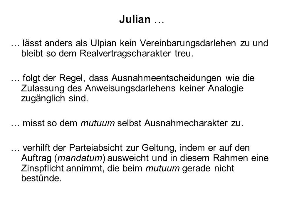 Julian … … lässt anders als Ulpian kein Vereinbarungsdarlehen zu und bleibt so dem Realvertragscharakter treu. … folgt der Regel, dass Ausnahmeentsche