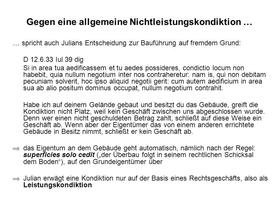 Gegen eine allgemeine Nichtleistungskondiktion … … spricht auch Julians Entscheidung zur Bauführung auf fremdem Grund: D 12.6.33 Iul 39 dig Si in area