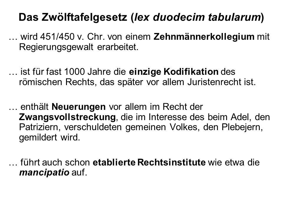 Das Zwölftafelgesetz (lex duodecim tabularum) … wird 451/450 v. Chr. von einem Zehnmännerkollegium mit Regierungsgewalt erarbeitet. … ist für fast 100