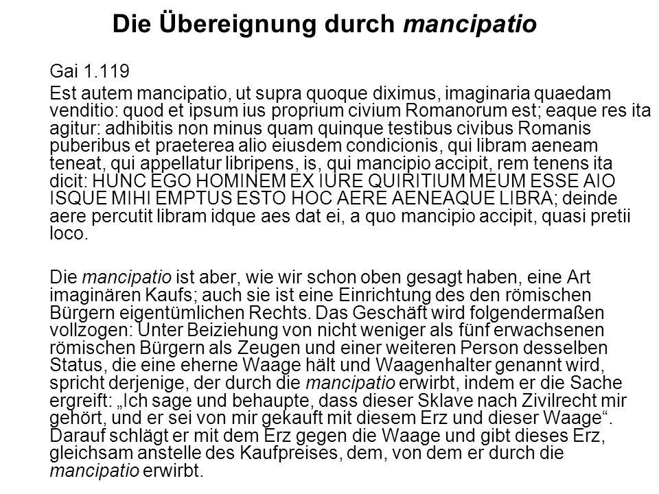 Die Übereignung durch mancipatio Gai 1.119 Est autem mancipatio, ut supra quoque diximus, imaginaria quaedam venditio: quod et ipsum ius proprium civi