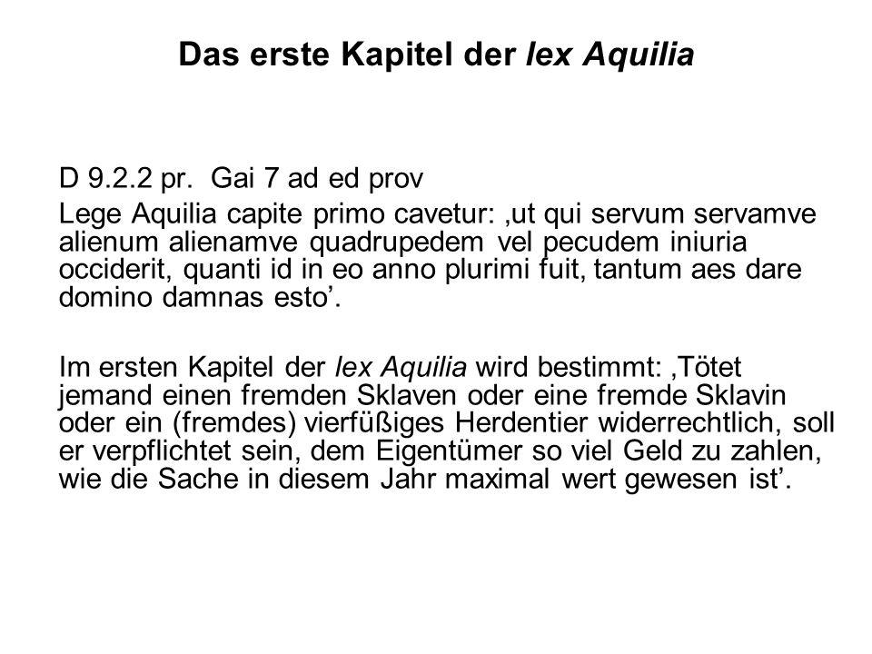 Das erste Kapitel der lex Aquilia D 9.2.2 pr. Gai 7 ad ed prov Lege Aquilia capite primo cavetur: ut qui servum servamve alienum alienamve quadrupedem