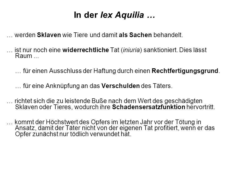 In der lex Aquilia … … werden Sklaven wie Tiere und damit als Sachen behandelt. … ist nur noch eine widerrechtliche Tat (iniuria) sanktioniert. Dies l