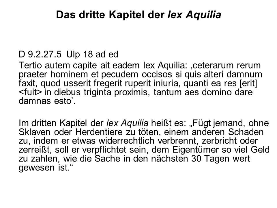 Das dritte Kapitel der lex Aquilia D 9.2.27.5 Ulp 18 ad ed Tertio autem capite ait eadem lex Aquilia: ceterarum rerum praeter hominem et pecudem occis