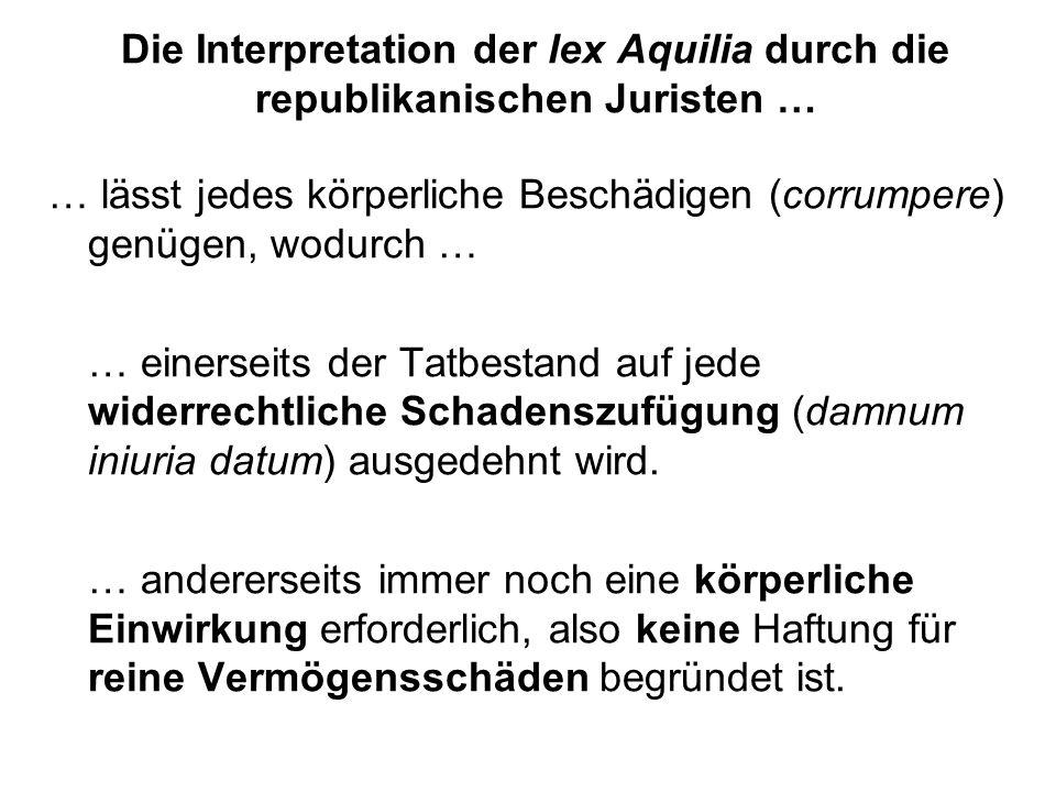 Die Interpretation der lex Aquilia durch die republikanischen Juristen … … lässt jedes körperliche Beschädigen (corrumpere) genügen, wodurch … … einer