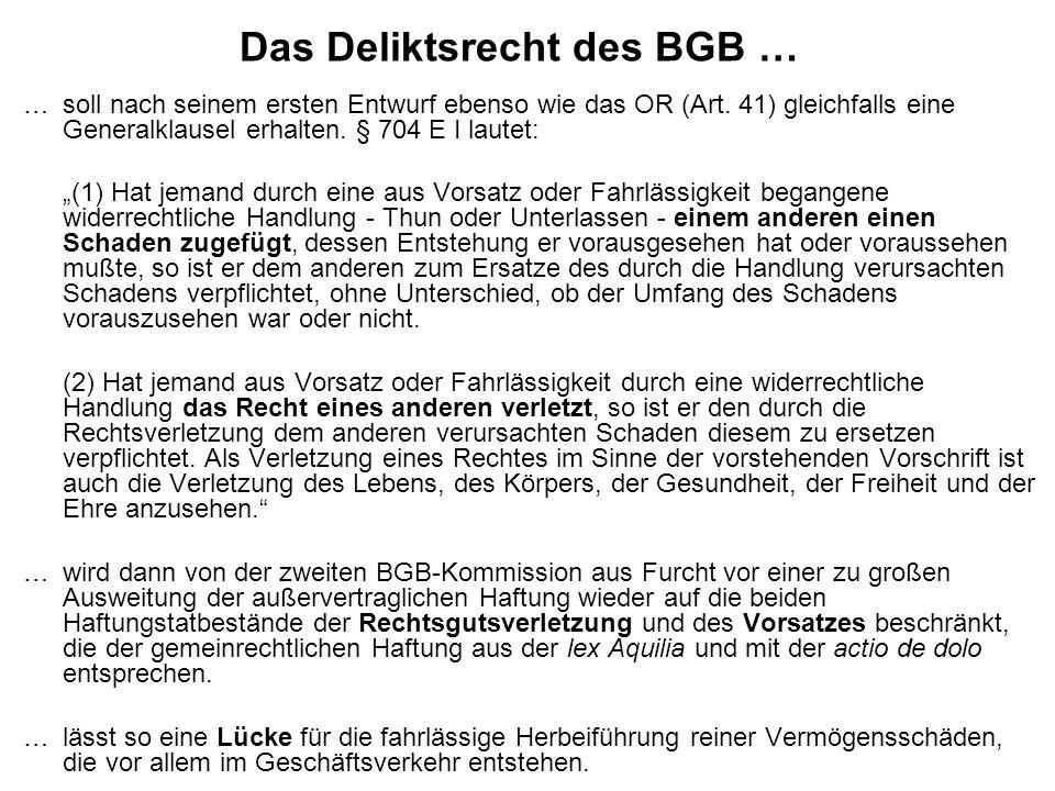 Das Deliktsrecht des BGB … … soll nach seinem ersten Entwurf ebenso wie das OR (Art. 41) gleichfalls eine Generalklausel erhalten. § 704 E I lautet: (