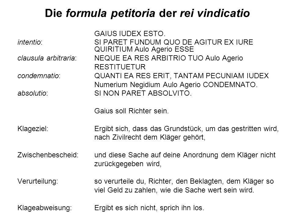Die formula petitoria der rei vindicatio GAIUS IUDEX ESTO. intentio: SI PARET FUNDUM QUO DE AGITUR EX IURE QUIRITIUM Aulo Agerio ESSE clausula arbitra