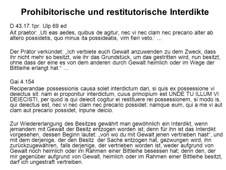 Prohibitorische und restitutorische Interdikte D 43.17.1pr. Ulp 69 ed Ait praetor: Uti eas aedes, quibus de agitur, nec vi nec clam nec precario alter