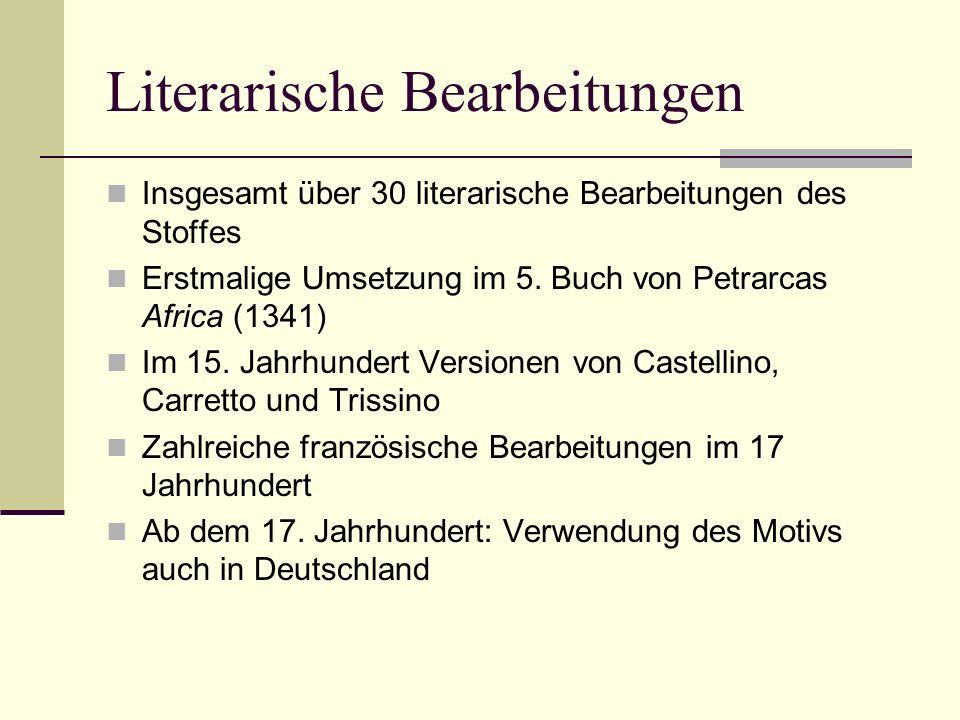 Literarische Bearbeitungen Insgesamt über 30 literarische Bearbeitungen des Stoffes Erstmalige Umsetzung im 5. Buch von Petrarcas Africa (1341) Im 15.
