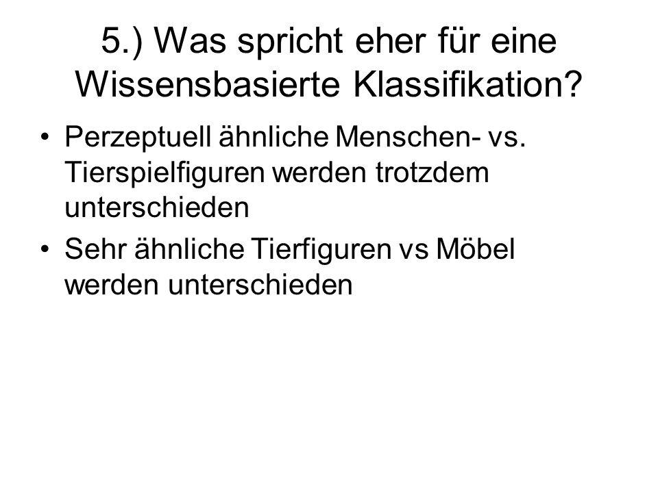 5.) Was spricht eher für eine Wissensbasierte Klassifikation? Perzeptuell ähnliche Menschen- vs. Tierspielfiguren werden trotzdem unterschieden Sehr ä