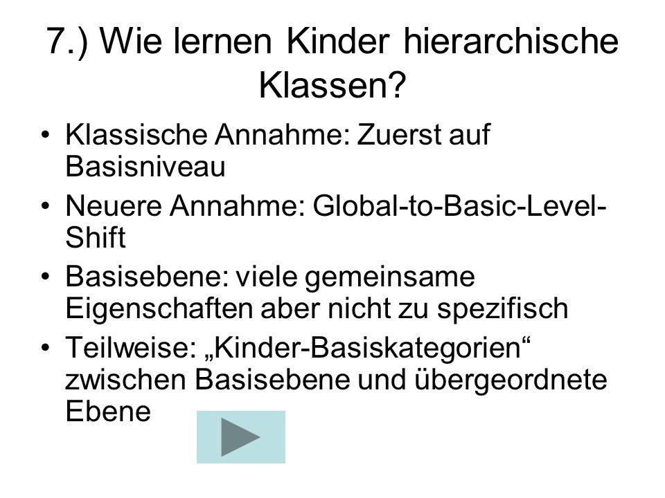7.) Wie lernen Kinder hierarchische Klassen? Klassische Annahme: Zuerst auf Basisniveau Neuere Annahme: Global-to-Basic-Level- Shift Basisebene: viele