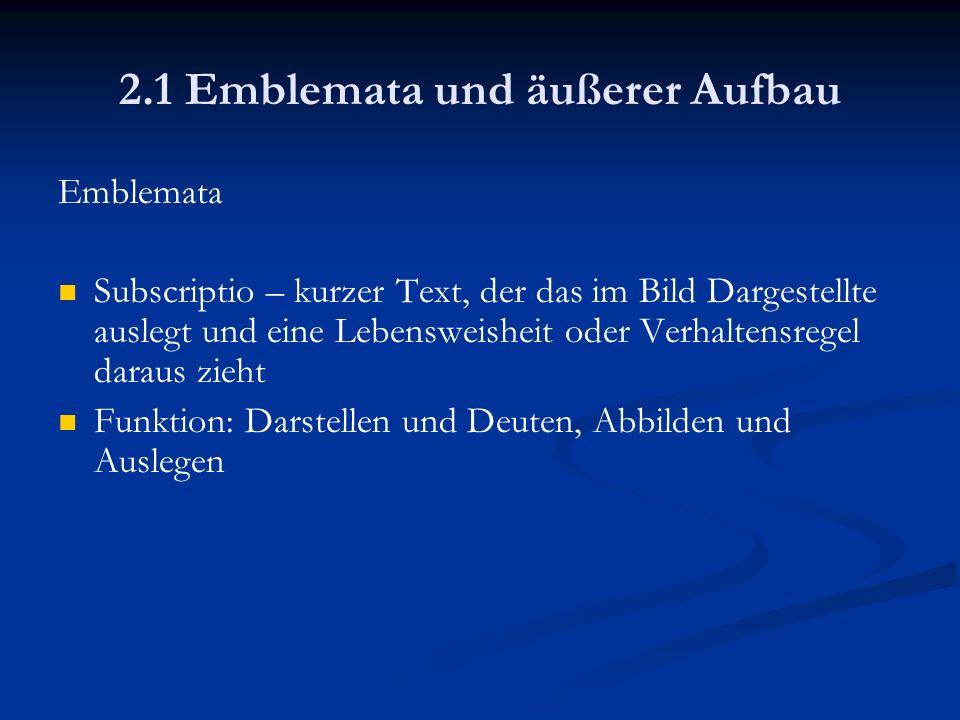 2.1 Emblemata und äußerer Aufbau Emblemata Subscriptio – kurzer Text, der das im Bild Dargestellte auslegt und eine Lebensweisheit oder Verhaltensrege