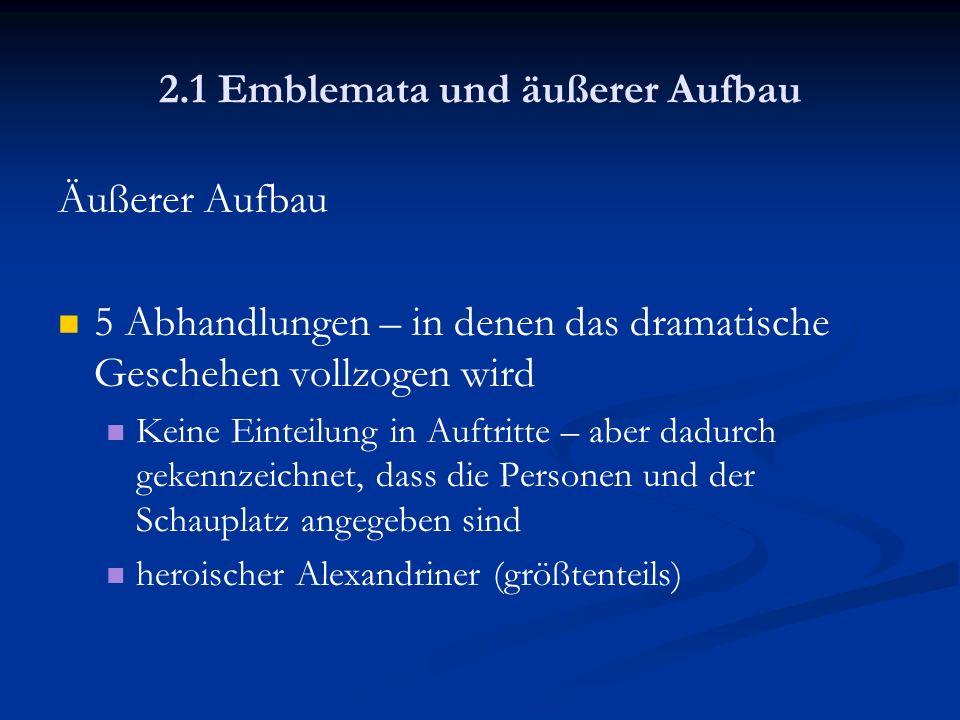 2.1 Emblemata und äußerer Aufbau Äußerer Aufbau 5 Abhandlungen – in denen das dramatische Geschehen vollzogen wird Keine Einteilung in Auftritte – abe