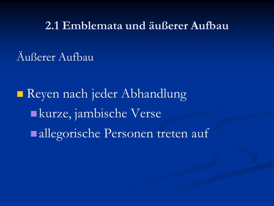 2.1 Emblemata und äußerer Aufbau Äußerer Aufbau Reyen nach jeder Abhandlung kurze, jambische Verse allegorische Personen treten auf
