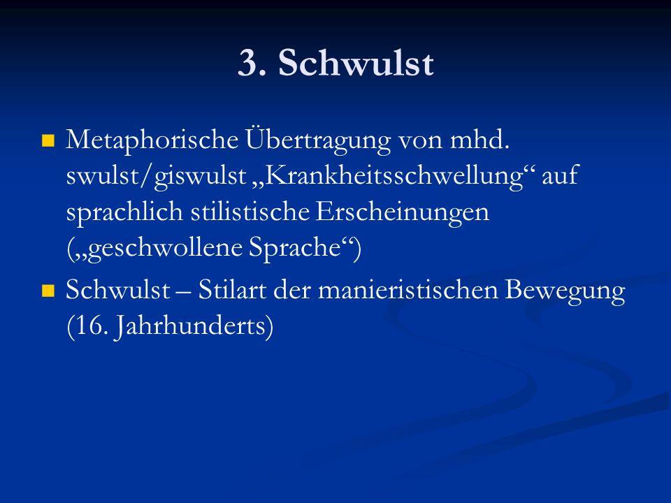 3. Schwulst Metaphorische Übertragung von mhd. swulst/giswulst Krankheitsschwellung auf sprachlich stilistische Erscheinungen (geschwollene Sprache) S